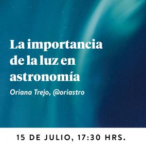 La importancia de la Luz en Astronomía, 15 de julio 2020, 17:30. Oriana Trejo, astrónoma @oriastro.